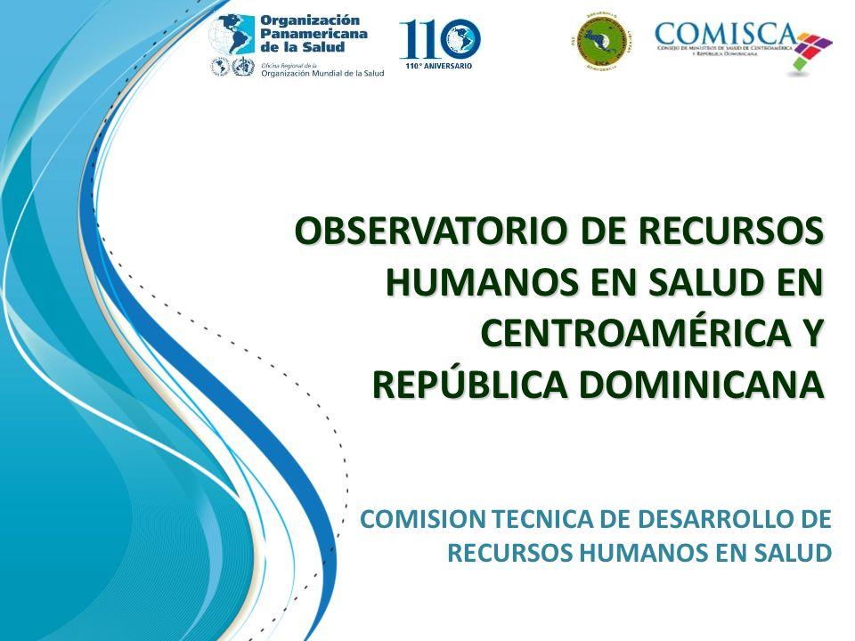 OBSERVATORIO DE RECURSOS HUMANOS EN SALUD EN CENTROAMÉRICA Y REPÚBLICA DOMINICANA COMISION TECNICA DE DESARROLLO DE RECURSOS HUMANOS EN SALUD