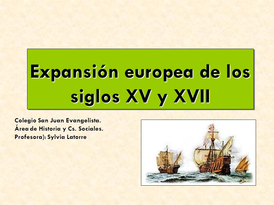 Expansión europea de los siglos XV y XVII Expansión europea de los siglos XV y XVII Colegio San Juan Evangelista.