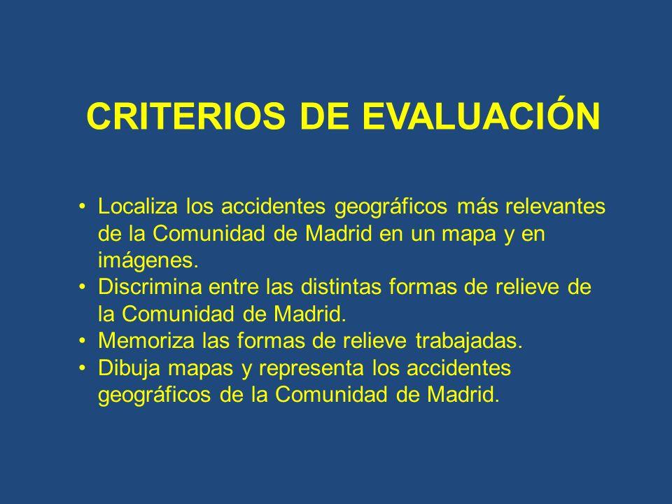 CRITERIOS DE EVALUACIÓN Localiza los accidentes geográficos más relevantes de la Comunidad de Madrid en un mapa y en imágenes. Discrimina entre las di