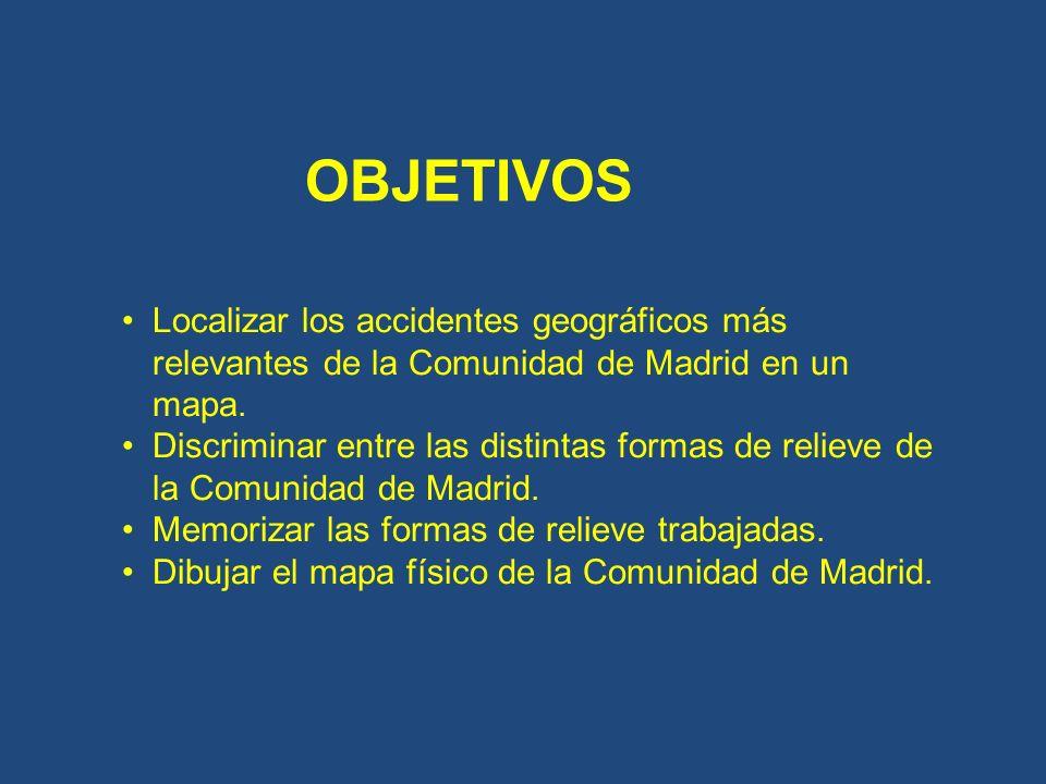 OBJETIVOS Localizar los accidentes geográficos más relevantes de la Comunidad de Madrid en un mapa. Discriminar entre las distintas formas de relieve