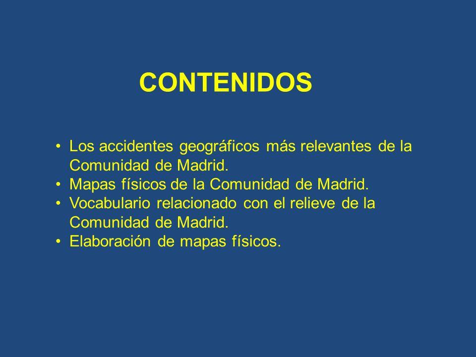 CONTENIDOS Los accidentes geográficos más relevantes de la Comunidad de Madrid. Mapas físicos de la Comunidad de Madrid. Vocabulario relacionado con e