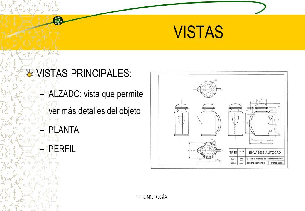 TECNOLOGÍA VISTAS VISTAS PRINCIPALES: –ALZADO: vista que permite ver más detalles del objeto –PLANTA –PERFIL