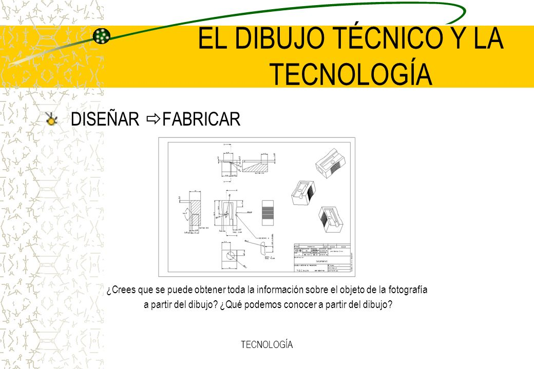 TECNOLOGÍA EL DIBUJO TÉCNICO Y LA TECNOLOGÍA DISEÑAR FABRICAR ¿Crees que se puede obtener toda la información sobre el objeto de la fotografía a partir del dibujo.