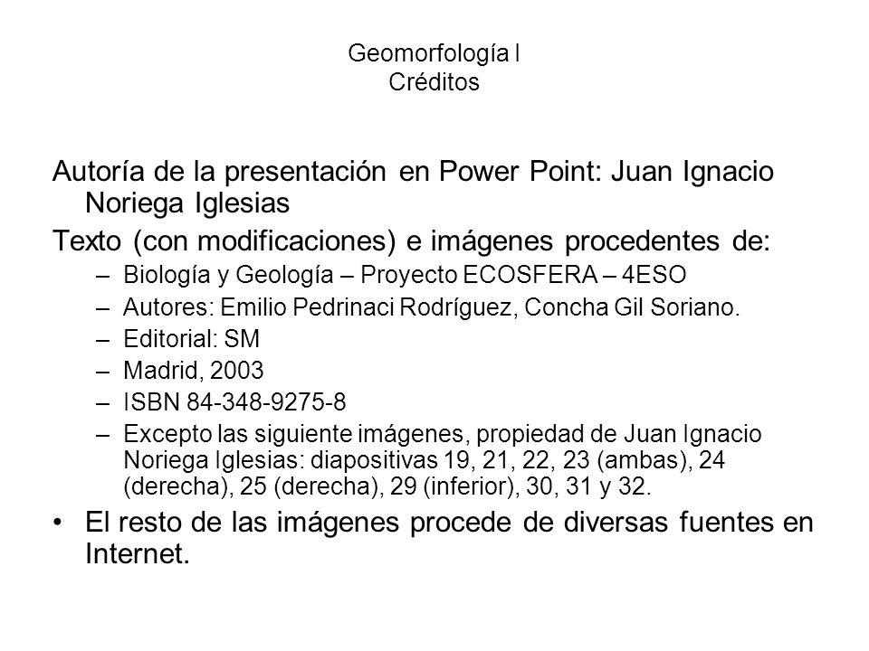 Geomorfología I Créditos Autoría de la presentación en Power Point: Juan Ignacio Noriega Iglesias Texto (con modificaciones) e imágenes procedentes de