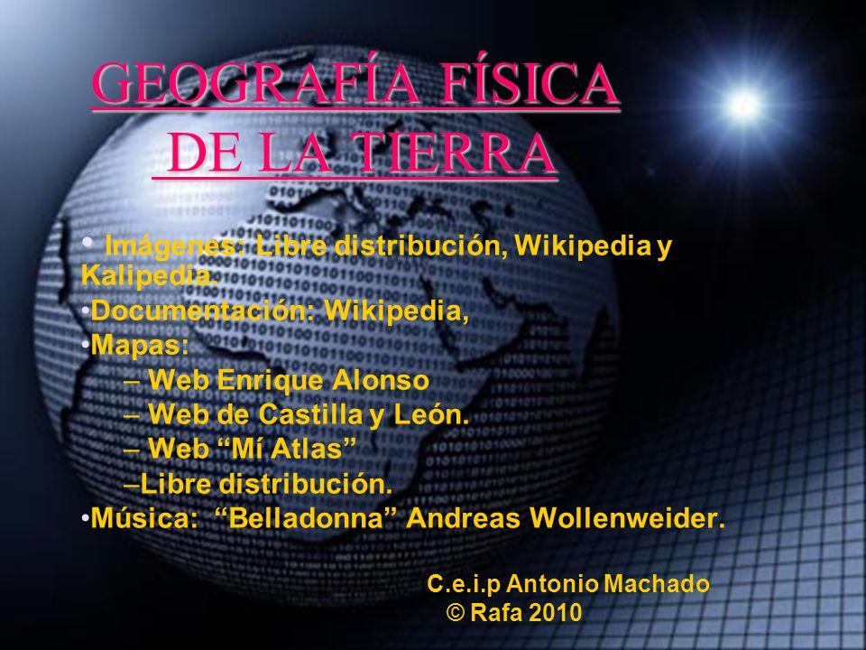 GEOGRAFÍA FÍSICA DE LA TIERRA Imágenes: Libre distribución, Wikipedia y Kalipedia. Documentación: Wikipedia, Mapas: – Web Enrique Alonso – Web de Cast