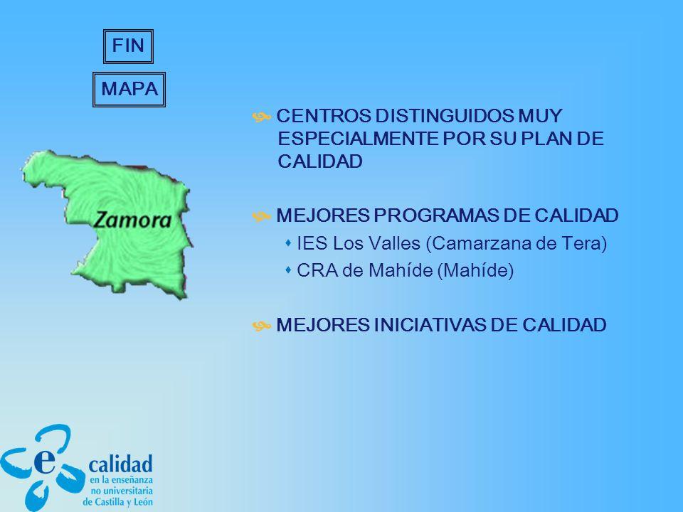 CENTROS DISTINGUIDOS MUY ESPECIALMENTE POR SU PLAN DE CALIDAD MEJORES PROGRAMAS DE CALIDAD IES Los Valles (Camarzana de Tera) CRA de Mahíde (Mahíde) MEJORES INICIATIVAS DE CALIDAD MAPA FIN
