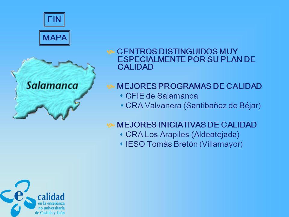 CENTROS DISTINGUIDOS MUY ESPECIALMENTE POR SU PLAN DE CALIDAD MEJORES PROGRAMAS DE CALIDAD CFIE de Salamanca CRA Valvanera (Santibañez de Béjar) MEJORES INICIATIVAS DE CALIDAD CRA Los Arapiles (Aldeatejada) IESO Tomás Bretón (Villamayor) MAPA FIN