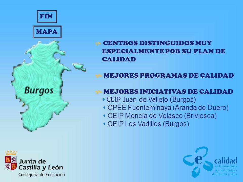 CENTROS DISTINGUIDOS MUY ESPECIALMENTE POR SU PLAN DE CALIDAD MEJORES PROGRAMAS DE CALIDAD MEJORES INICIATIVAS DE CALIDAD CEIP Juan de Vallejo (Burgos) CPEE Fuenteminaya (Aranda de Duero) CEIP Mencía de Velasco (Briviesca) CEIP Los Vadillos (Burgos) MAPA FIN