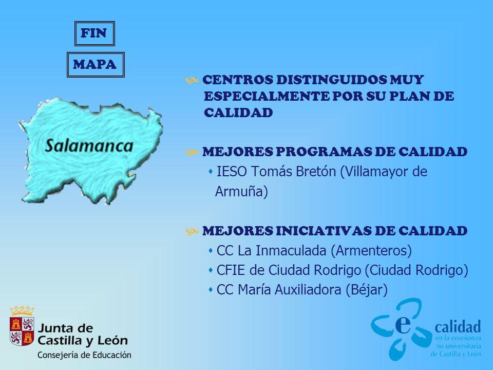 CENTROS DISTINGUIDOS MUY ESPECIALMENTE POR SU PLAN DE CALIDAD MEJORES PROGRAMAS DE CALIDAD IESO Tomás Bretón (Villamayor de Armuña) MEJORES INICIATIVAS DE CALIDAD CC La Inmaculada (Armenteros) CFIE de Ciudad Rodrigo (Ciudad Rodrigo) CC María Auxiliadora (Béjar) MAPA FIN