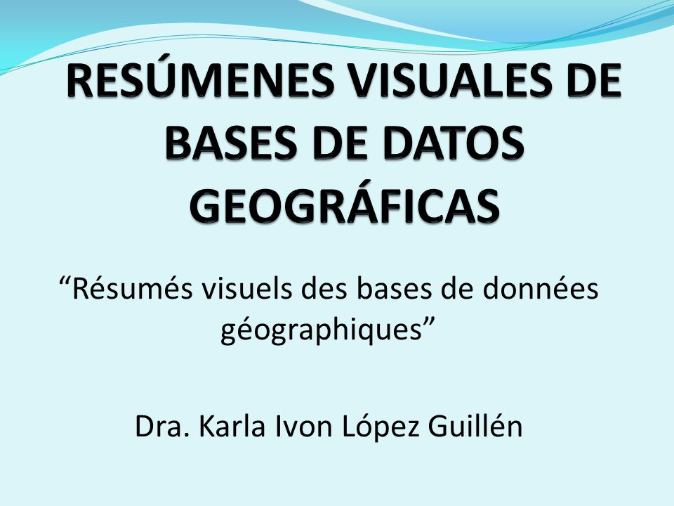 Résumés visuels des bases de données géographiques Dra. Karla Ivon López Guillén