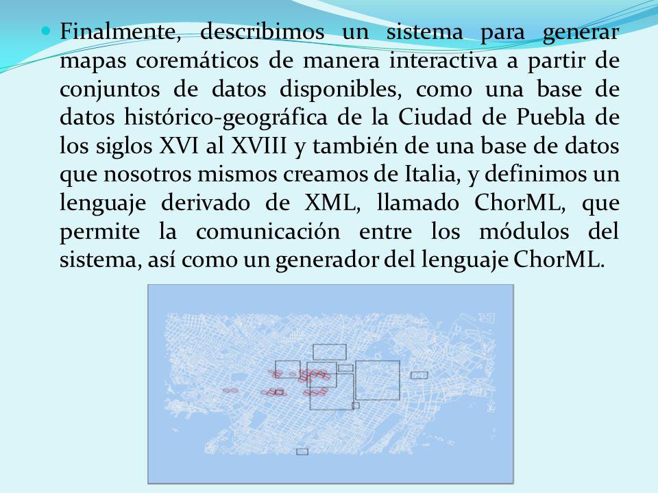 Finalmente, describimos un sistema para generar mapas coremáticos de manera interactiva a partir de conjuntos de datos disponibles, como una base de datos histórico-geográfica de la Ciudad de Puebla de los siglos XVI al XVIII y también de una base de datos que nosotros mismos creamos de Italia, y definimos un lenguaje derivado de XML, llamado ChorML, que permite la comunicación entre los módulos del sistema, así como un generador del lenguaje ChorML.