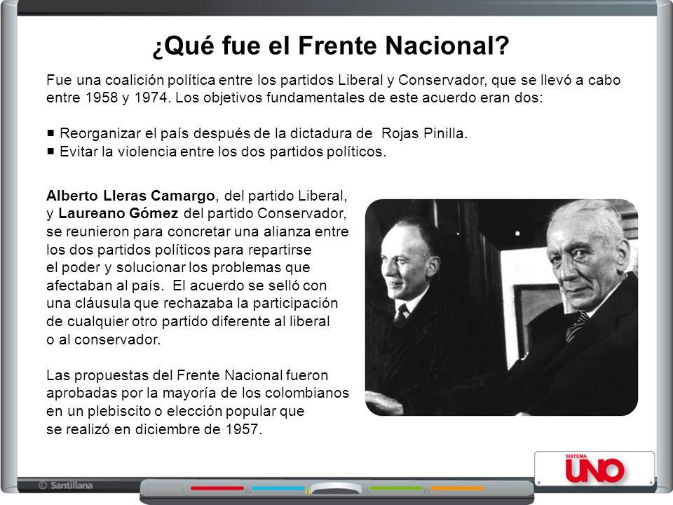 ¿ Qué fue el Frente Nacional? Fue una coalición política entre los partidos Liberal y Conservador, que se llevó a cabo entre 1958 y 1974. Los objetivo