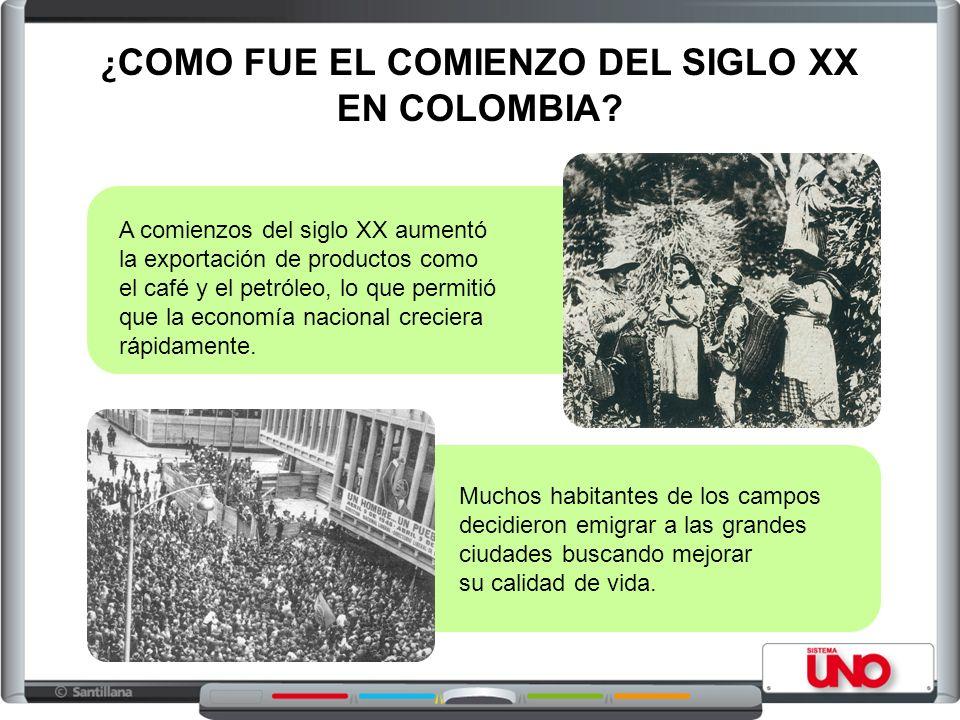 ¿ COMO FUE EL COMIENZO DEL SIGLO XX EN COLOMBIA? A comienzos del siglo XX aumentó la exportación de productos como el café y el petróleo, lo que permi