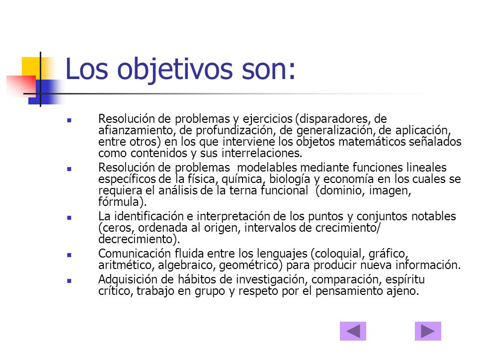 Los objetivos son: Resolución de problemas y ejercicios (disparadores, de afianzamiento, de profundización, de generalización, de aplicación, entre otros) en los que interviene los objetos matemáticos señalados como contenidos y sus interrelaciones.