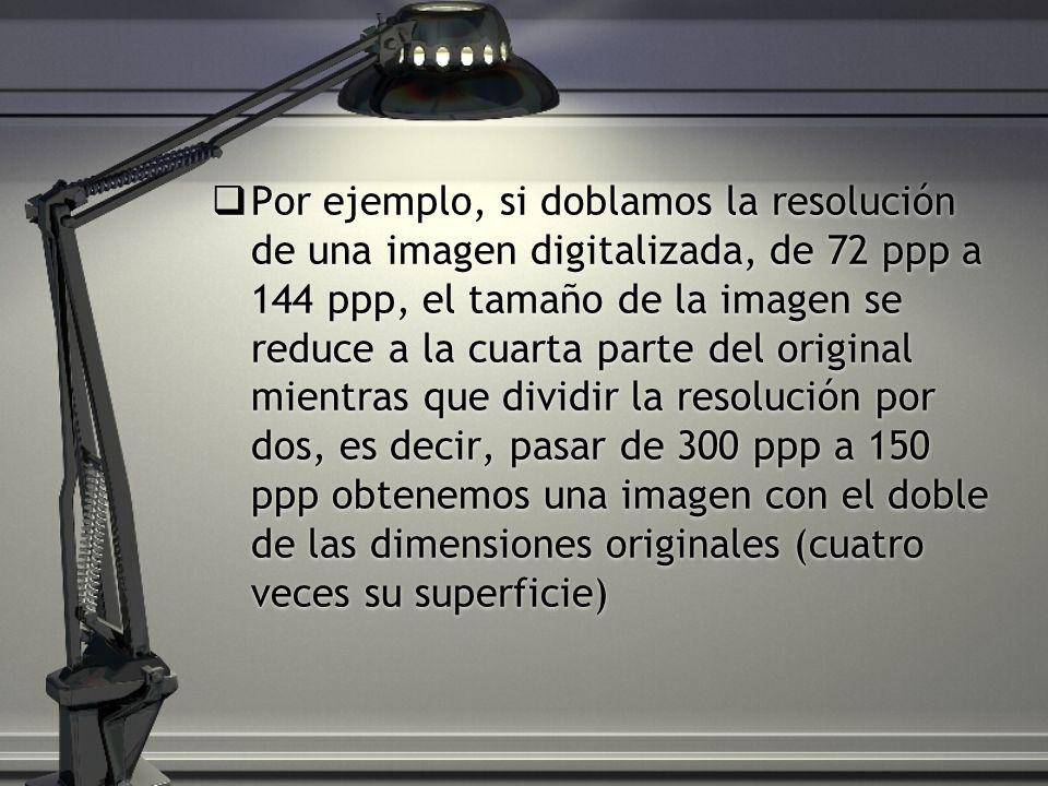 Por ejemplo, si doblamos la resolución de una imagen digitalizada, de 72 ppp a 144 ppp, el tamaño de la imagen se reduce a la cuarta parte del original mientras que dividir la resolución por dos, es decir, pasar de 300 ppp a 150 ppp obtenemos una imagen con el doble de las dimensiones originales (cuatro veces su superficie)