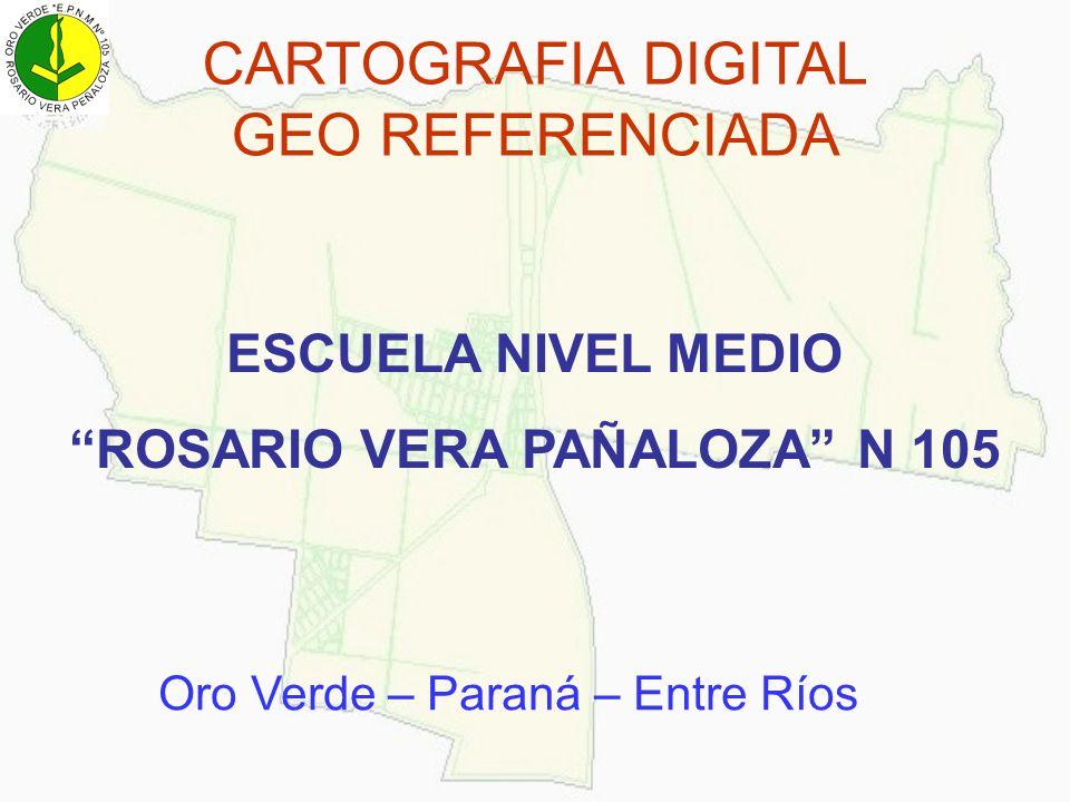 CARTOGRAFIA DIGITAL GEO REFERENCIADA ESCUELA NIVEL MEDIO ROSARIO VERA PAÑALOZA N 105 Oro Verde – Paraná – Entre Ríos