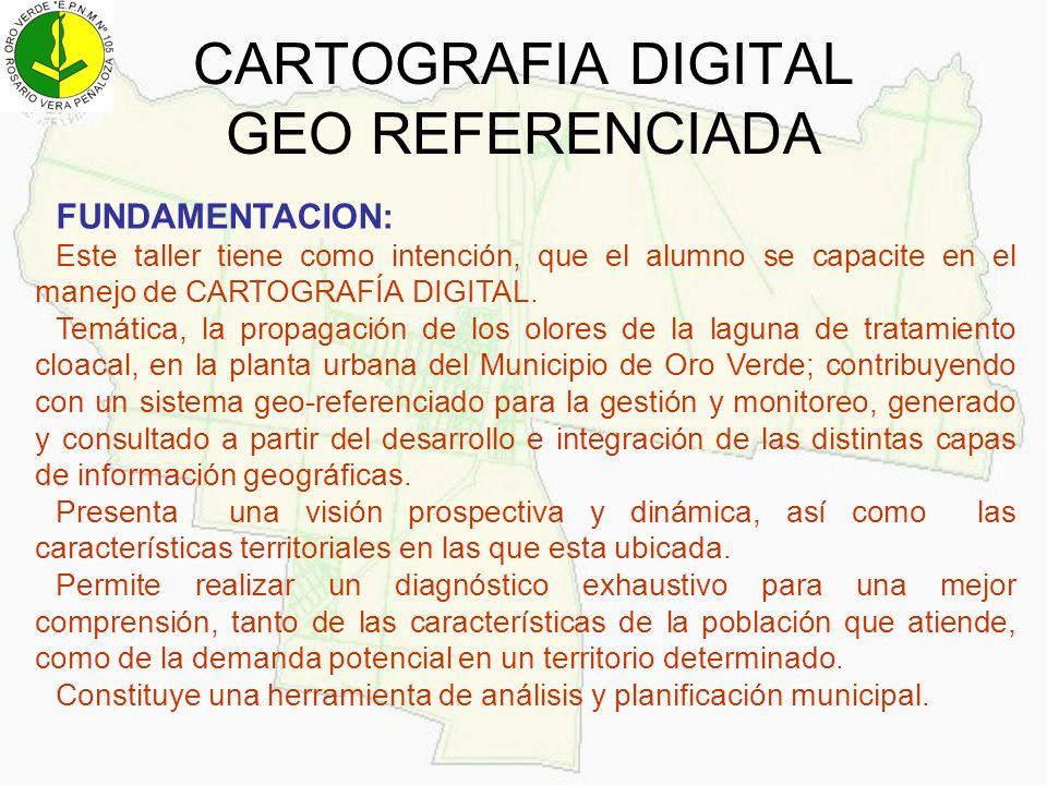 CARTOGRAFIA DIGITAL GEO REFERENCIADA FUNDAMENTACION: Este taller tiene como intención, que el alumno se capacite en el manejo de CARTOGRAFÍA DIGITAL.