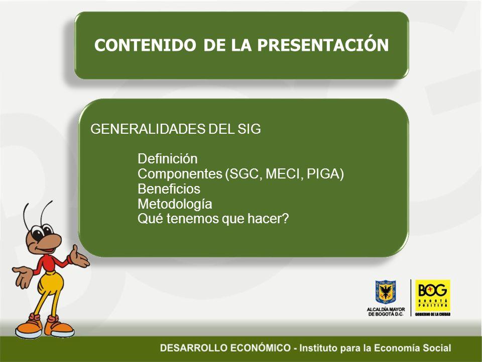 CONTENIDO DE LA PRESENTACIÓN GENERALIDADES DEL SIG Definición Componentes (SGC, MECI, PIGA) Beneficios Metodología Qué tenemos que hacer? GENERALIDADE