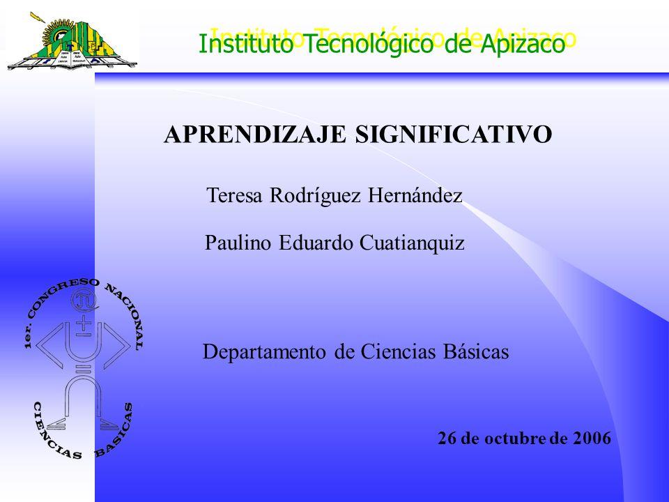 Instituto Tecnológico de Apizaco APRENDIZAJE SIGNIFICATIVO Departamento de Ciencias Básicas 26 de octubre de 2006 Teresa Rodríguez Hernández Paulino E