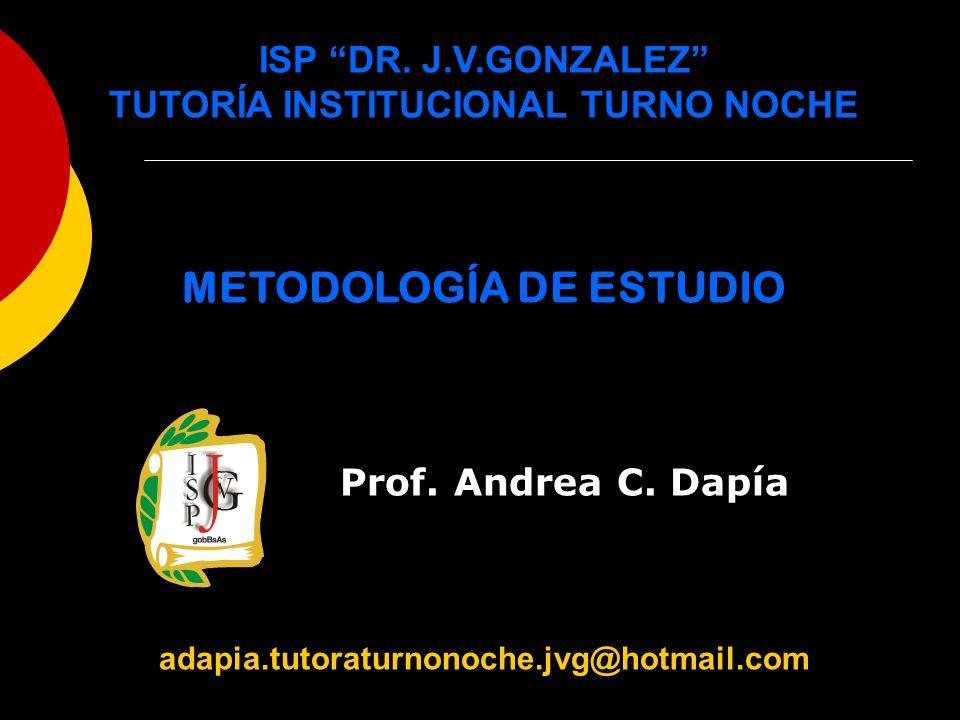 ISP DR. J.V.GONZALEZ TUTORÍA INSTITUCIONAL TURNO NOCHE METODOLOGÍA DE ESTUDIO Prof. Andrea C. Dapía adapia.tutoraturnonoche.jvg@hotmail.com