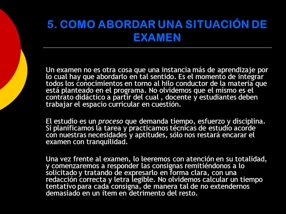 5. COMO ABORDAR UNA SITUACIÓN DE EXAMEN Un examen no es otra cosa que una instancia más de aprendizaje por lo cual hay que abordarlo en tal sentido. E