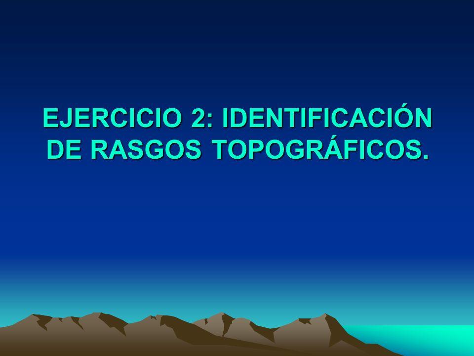 EJERCICIO 2: IDENTIFICACIÓN DE RASGOS TOPOGRÁFICOS.
