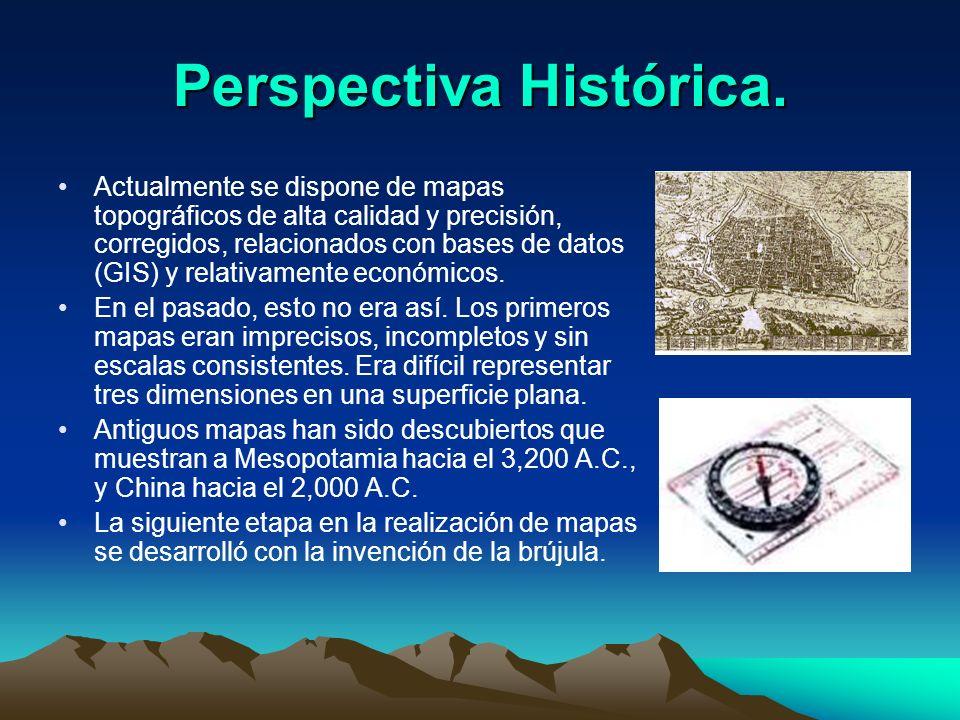 Perspectiva Histórica. Actualmente se dispone de mapas topográficos de alta calidad y precisión, corregidos, relacionados con bases de datos (GIS) y r