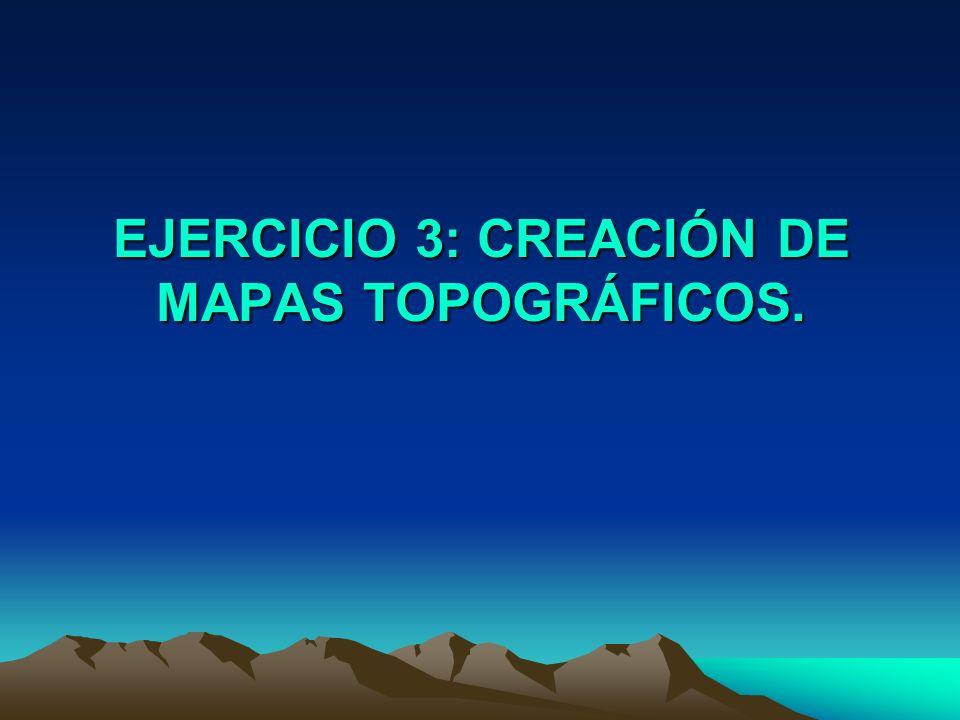 EJERCICIO 3: CREACIÓN DE MAPAS TOPOGRÁFICOS.