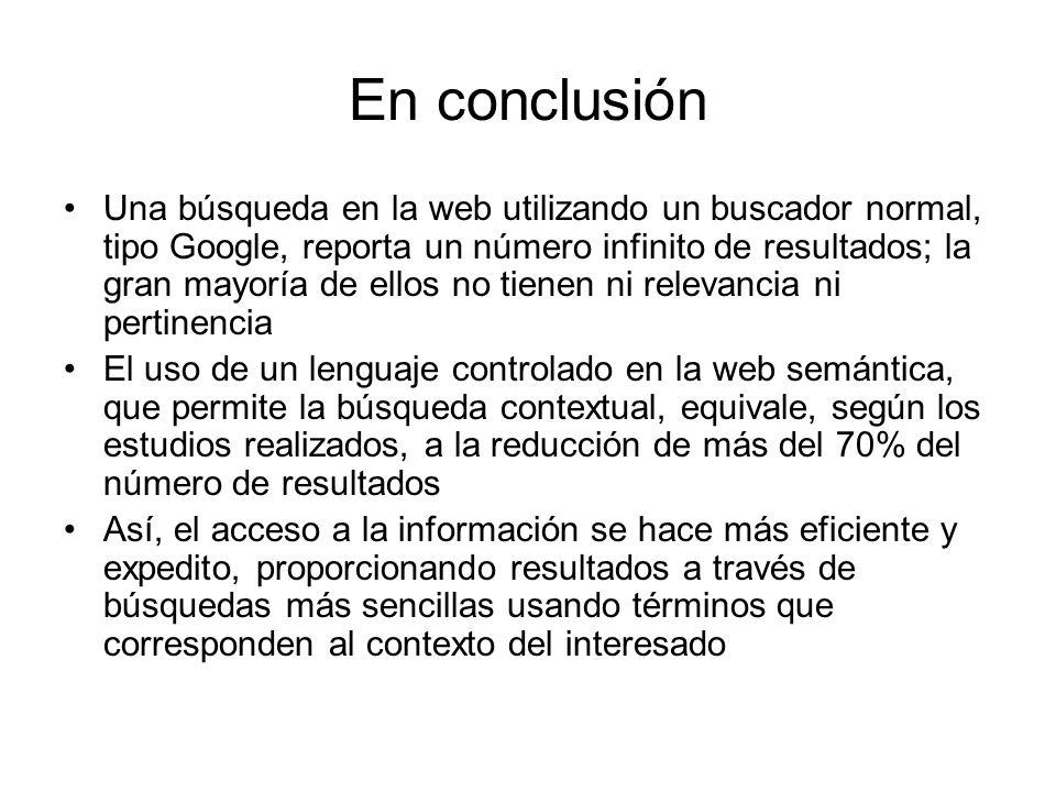 En conclusión Una búsqueda en la web utilizando un buscador normal, tipo Google, reporta un número infinito de resultados; la gran mayoría de ellos no