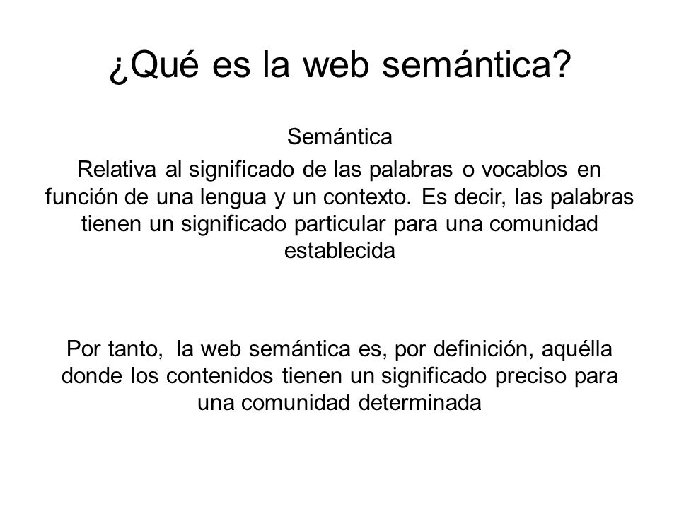 ¿Qué es la web semántica? Semántica Relativa al significado de las palabras o vocablos en función de una lengua y un contexto. Es decir, las palabras