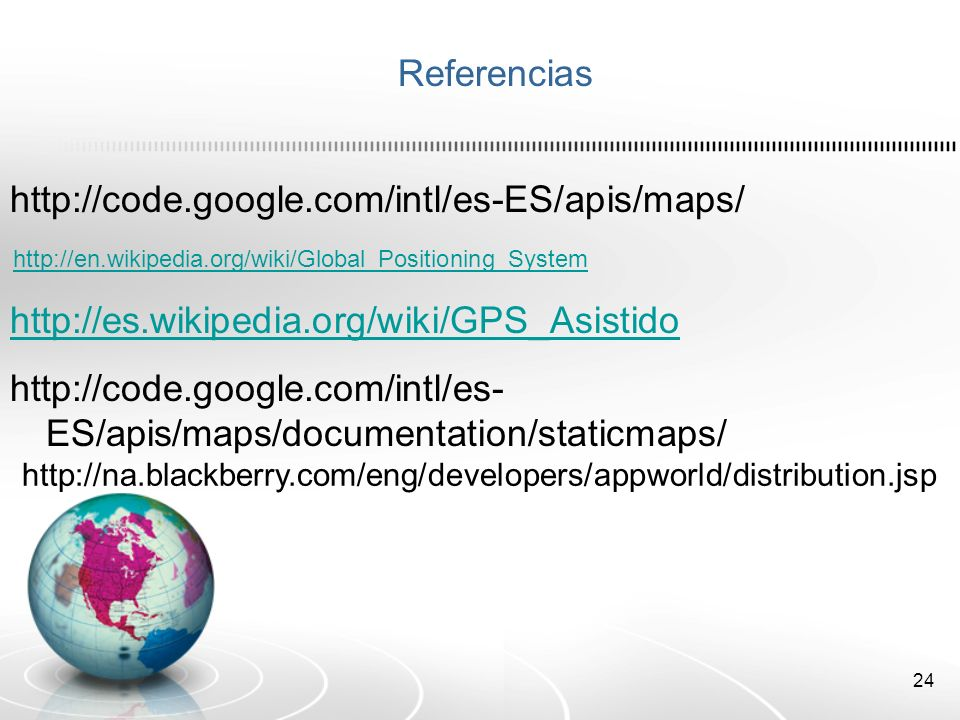 24 Referencias http://code.google.com/intl/es-ES/apis/maps/ http://es.wikipedia.org/wiki/GPS_Asistido http://en.wikipedia.org/wiki/Global_Positioning_System http://code.google.com/intl/es- ES/apis/maps/documentation/staticmaps/ http://na.blackberry.com/eng/developers/appworld/distribution.jsp