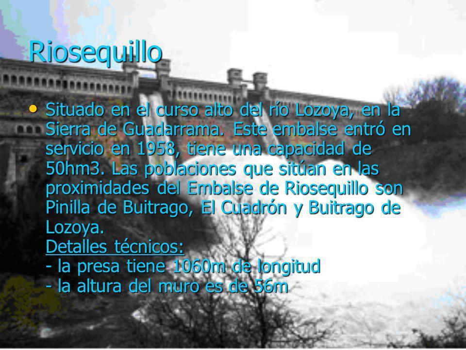 Riosequillo Situado en el curso alto del río Lozoya, en la Sierra de Guadarrama. Este embalse entró en servicio en 1958, tiene una capacidad de 50hm3.