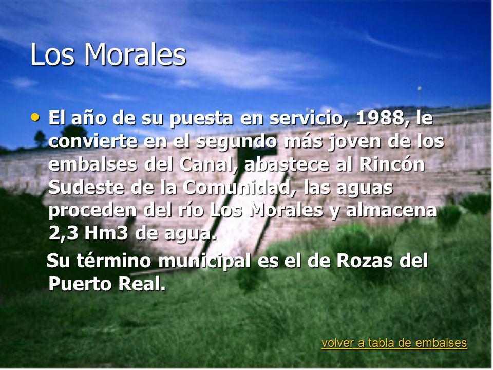 Los Morales El año de su puesta en servicio, 1988, le convierte en el segundo más joven de los embalses del Canal, abastece al Rincón Sudeste de la Comunidad, las aguas proceden del río Los Morales y almacena 2,3 Hm3 de agua.