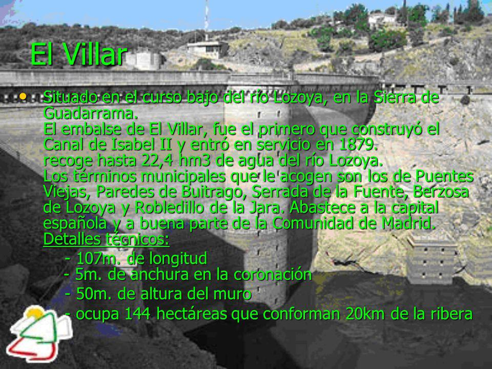 El Villar Situado en el curso bajo del río Lozoya, en la Sierra de Guadarrama. El embalse de El Villar, fue el primero que construyó el Canal de Isabe