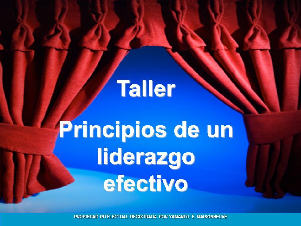 PROPIEDAD INTELECTUAL REGISTRADA POR YAMANDU E. MAISONNEUVE Taller Principios de un liderazgo efectivo