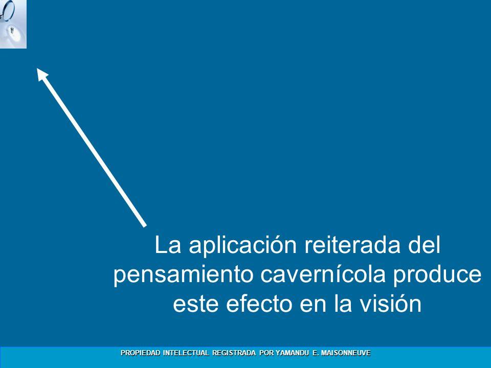 PROPIEDAD INTELECTUAL REGISTRADA POR YAMANDU E. MAISONNEUVE La aplicación reiterada del pensamiento cavernícola produce este efecto en la visión