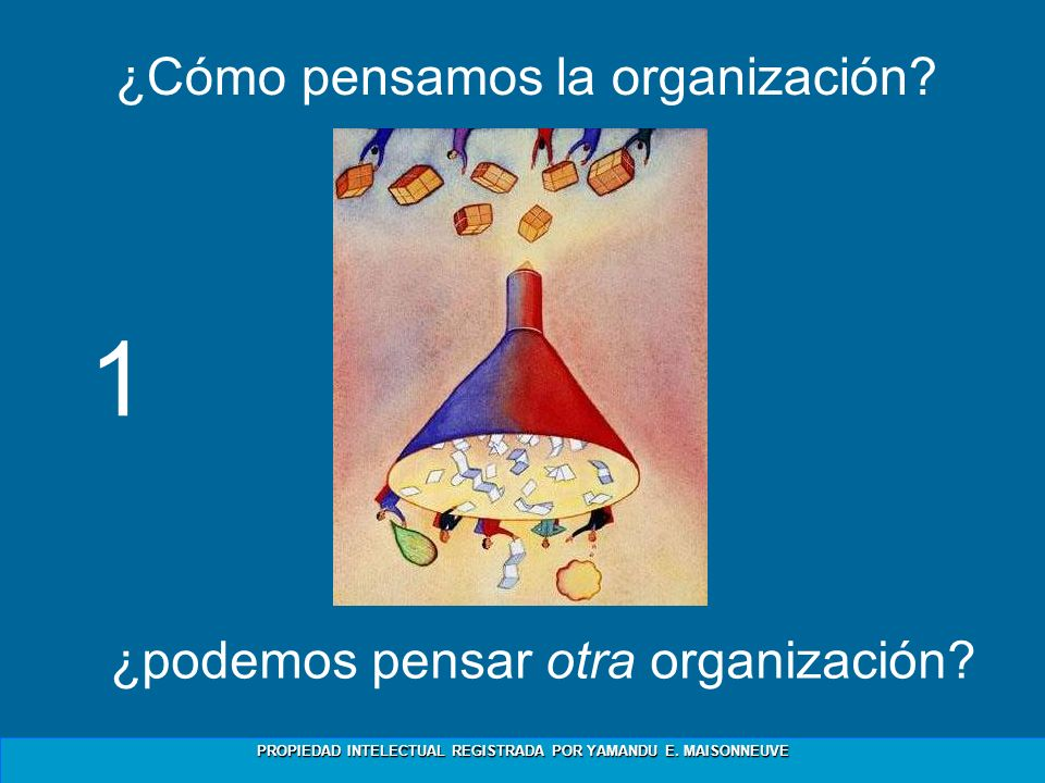 PROPIEDAD INTELECTUAL REGISTRADA POR YAMANDU E. MAISONNEUVE ¿Cómo pensamos la organización? ¿podemos pensar otra organización? 1