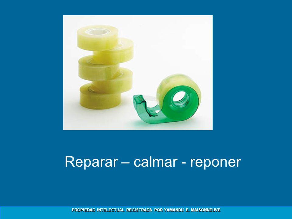 PROPIEDAD INTELECTUAL REGISTRADA POR YAMANDU E. MAISONNEUVE Reparar – calmar - reponer
