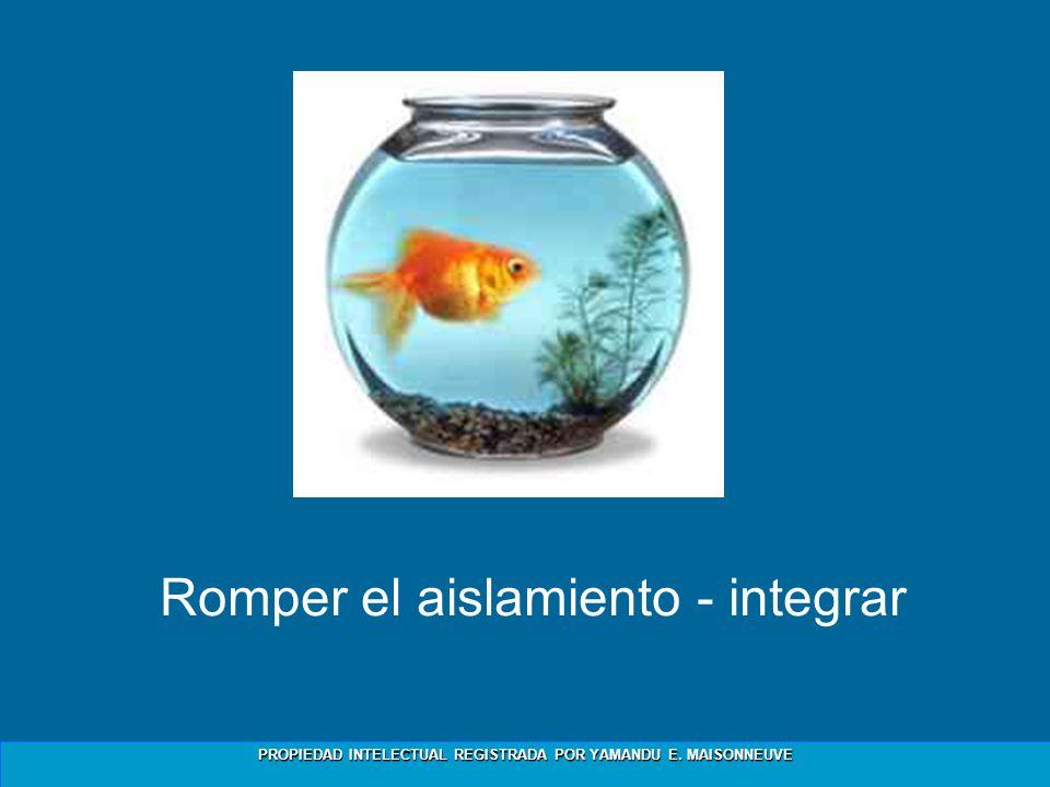 PROPIEDAD INTELECTUAL REGISTRADA POR YAMANDU E. MAISONNEUVE Romper el aislamiento - integrar