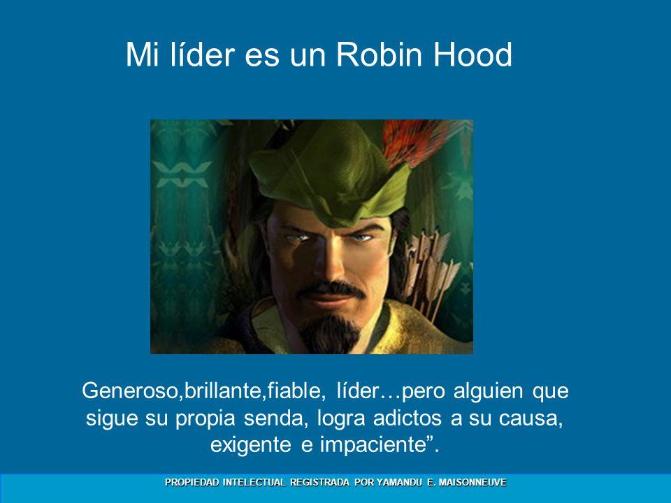 PROPIEDAD INTELECTUAL REGISTRADA POR YAMANDU E. MAISONNEUVE Mi líder es un Robin Hood Generoso,brillante,fiable, líder…pero alguien que sigue su propi