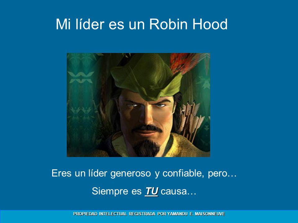 PROPIEDAD INTELECTUAL REGISTRADA POR YAMANDU E. MAISONNEUVE Mi líder es un Robin Hood Eres un líder generoso y confiable, pero… TU Siempre es TU causa