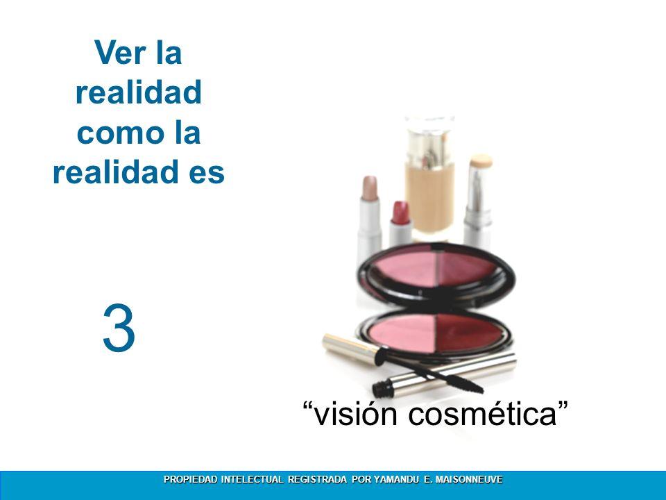 PROPIEDAD INTELECTUAL REGISTRADA POR YAMANDU E. MAISONNEUVE 3 Ver la realidad como la realidad es 3 visión cosmética