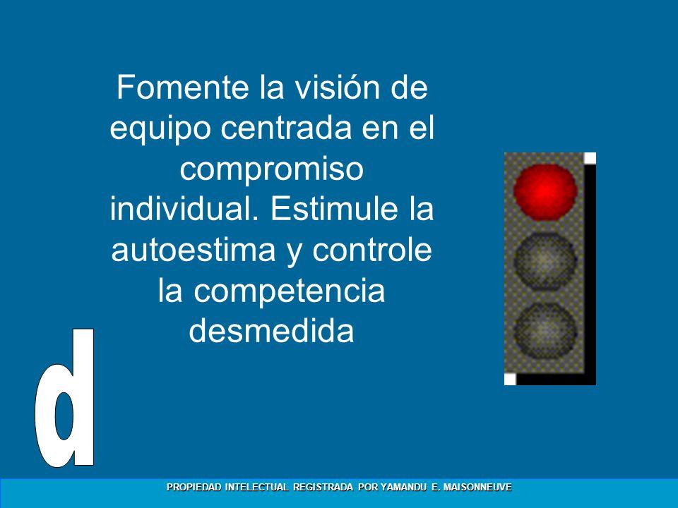 PROPIEDAD INTELECTUAL REGISTRADA POR YAMANDU E. MAISONNEUVE Fomente la visión de equipo centrada en el compromiso individual. Estimule la autoestima y