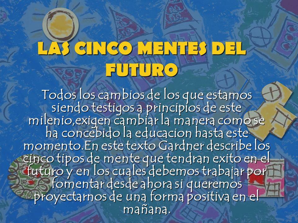 LAS CINCO MENTES DEL FUTURO Todos los cambios de los que estamos siendo testigos a principios de este milenio,exigen cambiar la manera como se ha conc