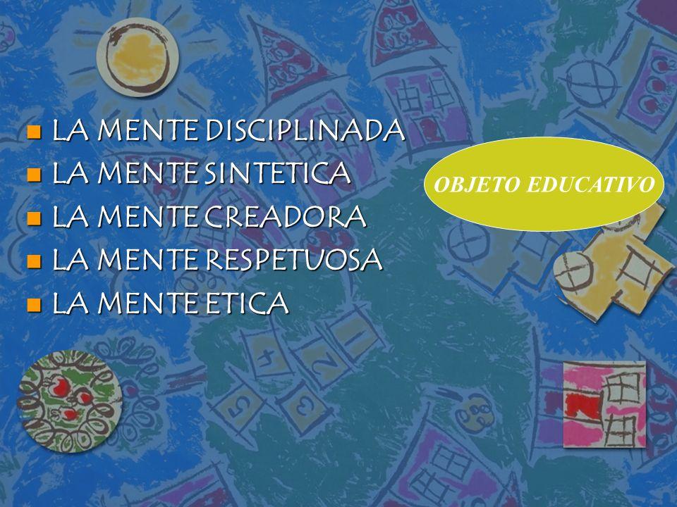 n LA MENTE DISCIPLINADA n LA MENTE SINTETICA n LA MENTE CREADORA n LA MENTE RESPETUOSA n LA MENTE ETICA OBJETO EDUCATIVO