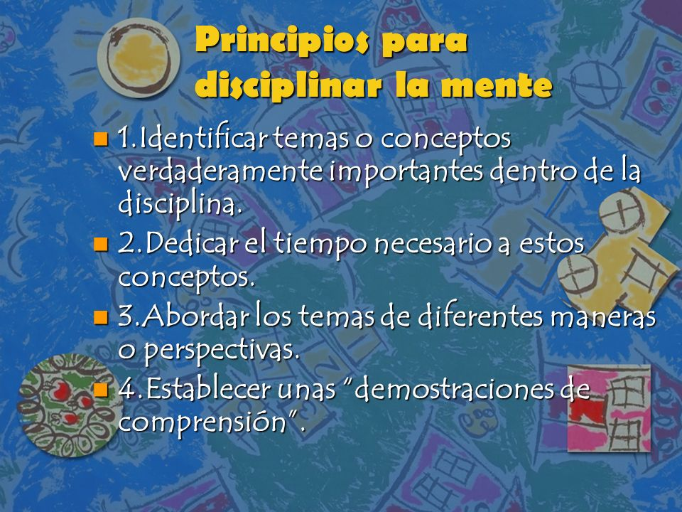 Principios para disciplinar la mente n 1.Identificar temas o conceptos verdaderamente importantes dentro de la disciplina. n 2.Dedicar el tiempo neces