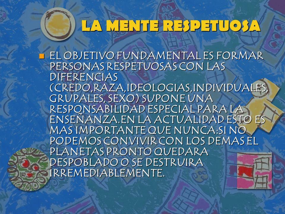LA MENTE RESPETUOSA n EL OBJETIVO FUNDAMENTAL ES FORMAR PERSONAS RESPETUOSAS CON LAS DIFERENCIAS (CREDO,RAZA,IDEOLOGIAS,INDIVIDUALES, GRUPALES, SEXO)