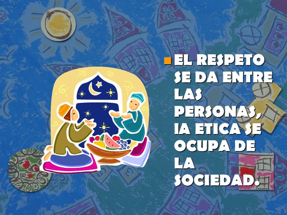 n EL RESPETO SE DA ENTRE LAS PERSONAS, lA ETICA SE OCUPA DE LA SOCIEDAD.