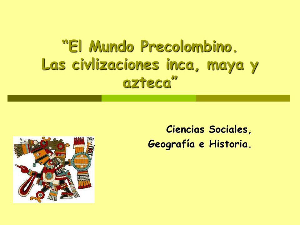 El Mundo Precolombino. Las civlizaciones inca, maya y azteca Ciencias Sociales, Geografía e Historia. Geografía e Historia.
