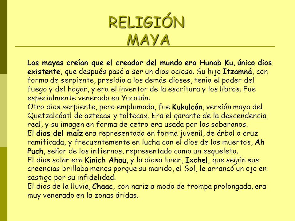 Los mayas creían que el creador del mundo era Hunab Ku, único dios existente, que después pasó a ser un dios ocioso. Su hijo Itzamná, con forma de ser
